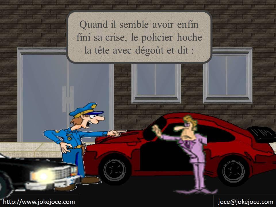 Quand il semble avoir enfin fini sa crise, le policier hoche la tête avec dégoût et dit :