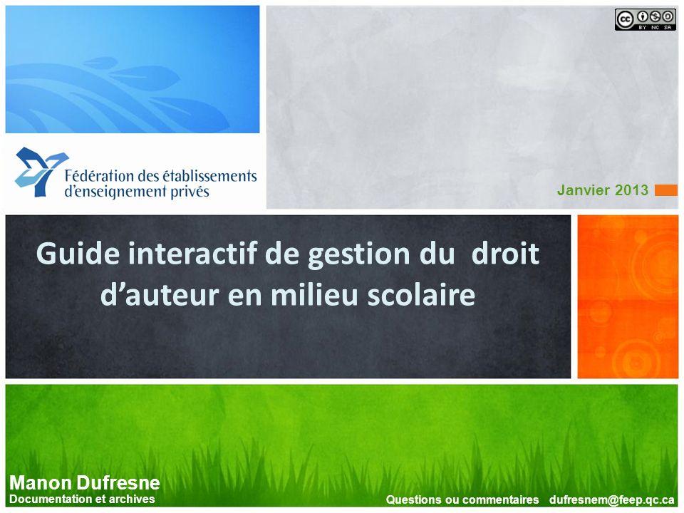 Guide interactif de gestion du droit dauteur en milieu scolaire Janvier 2013 Manon Dufresne Documentation et archives Questions ou commentaires dufres
