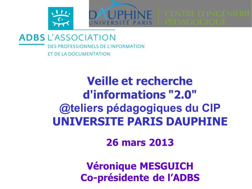 Veille et recherche d informations 2.0 @teliers pédagogiques du CIP UNIVERSITE PARIS DAUPHINE 26 mars 2013 Véronique MESGUICH Co-présidente de lADBS