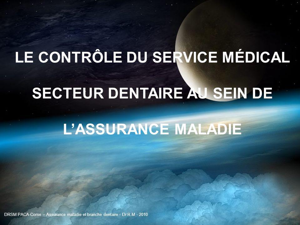 Assurance maladie et secteur dentaire DRSM PACA-Corse – Assurance maladie et branche dentaire - Dr R.M - 2010 LE CONTRÔLE DU SERVICE MÉDICAL SECTEUR D