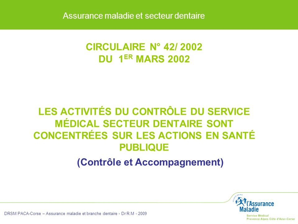 Assurance maladie et secteur dentaire DRSM PACA-Corse – Assurance maladie et branche dentaire - Dr R.M - 2009 CIRCULAIRE N° 42/ 2002 DU 1 ER MARS 2002