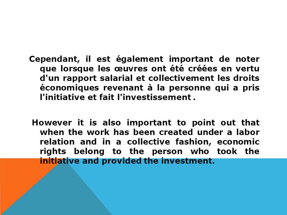 Cependant, il est également important de noter que lorsque les œuvres ont été créées en vertu d un rapport salarial et collectivement les droits économiques revenant à la personne qui a pris l initiative et fait l investissement.