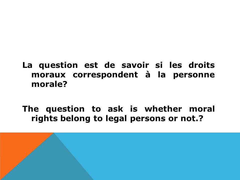 La question est de savoir si les droits moraux correspondent à la personne morale.