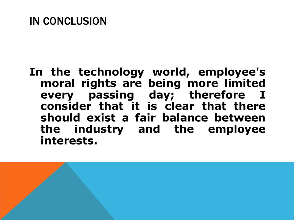 IN CONCLUSION In the technology world, employee s moral rights are being more limited every passing day; therefore I consider that it is clear that there should exist a fair balance between the industry and the employee interests.