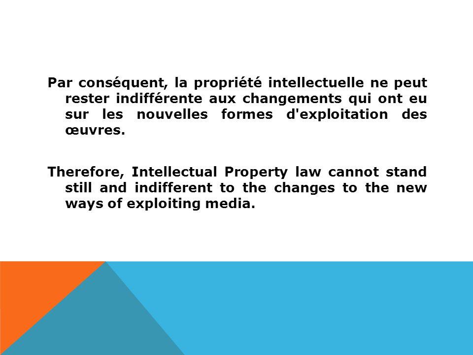 Par conséquent, la propriété intellectuelle ne peut rester indifférente aux changements qui ont eu sur les nouvelles formes d exploitation des œuvres.