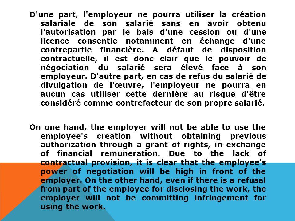 D une part, l employeur ne pourra utiliser la création salariale de son salarié sans en avoir obtenu l autorisation par le bais d une cession ou d une licence consentie notamment en échange d une contrepartie financière.