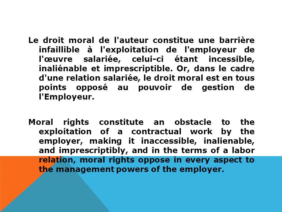 Le droit moral de l auteur constitue une barrière infaillible à l exploitation de l employeur de l œuvre salariée, celui-ci étant incessible, inaliénable et imprescriptible.