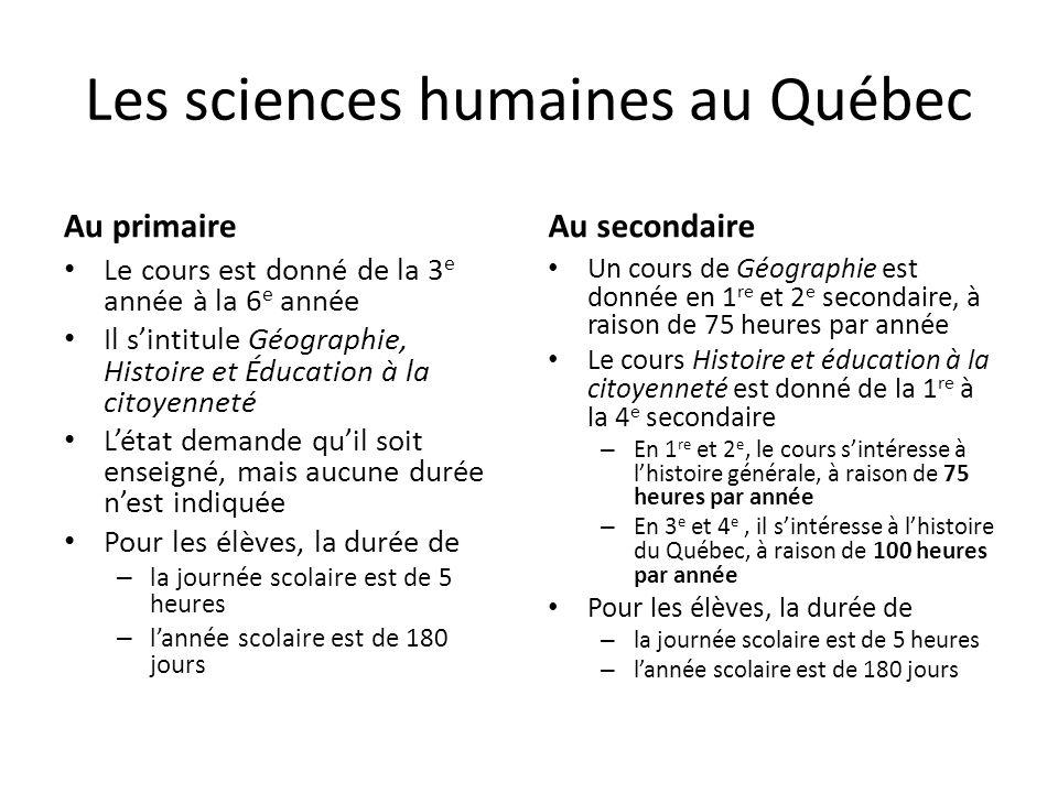 Les sciences humaines au Québec Au primaire Le cours est donné de la 3 e année à la 6 e année Il sintitule Géographie, Histoire et Éducation à la citoyenneté Létat demande quil soit enseigné, mais aucune durée nest indiquée Pour les élèves, la durée de – la journée scolaire est de 5 heures – lannée scolaire est de 180 jours Au secondaire Un cours de Géographie est donnée en 1 re et 2 e secondaire, à raison de 75 heures par année Le cours Histoire et éducation à la citoyenneté est donné de la 1 re à la 4 e secondaire – En 1 re et 2 e, le cours sintéresse à lhistoire générale, à raison de 75 heures par année – En 3 e et 4 e, il sintéresse à lhistoire du Québec, à raison de 100 heures par année Pour les élèves, la durée de – la journée scolaire est de 5 heures – lannée scolaire est de 180 jours
