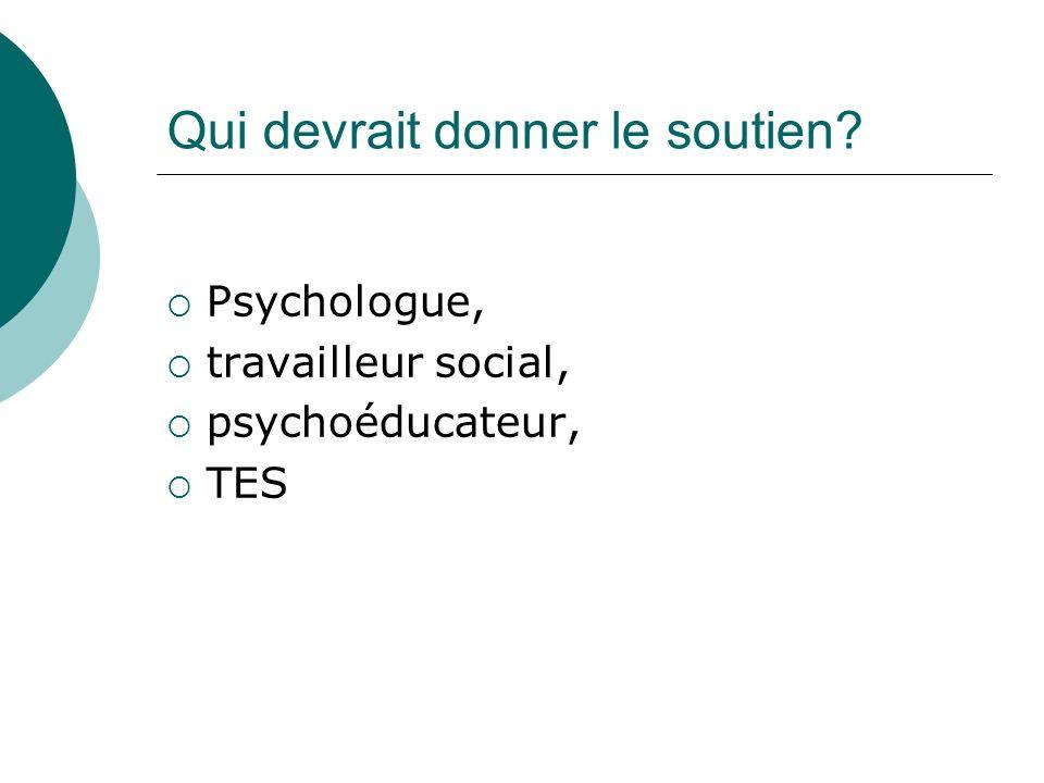 Qui devrait donner le soutien? Psychologue, travailleur social, psychoéducateur, TES
