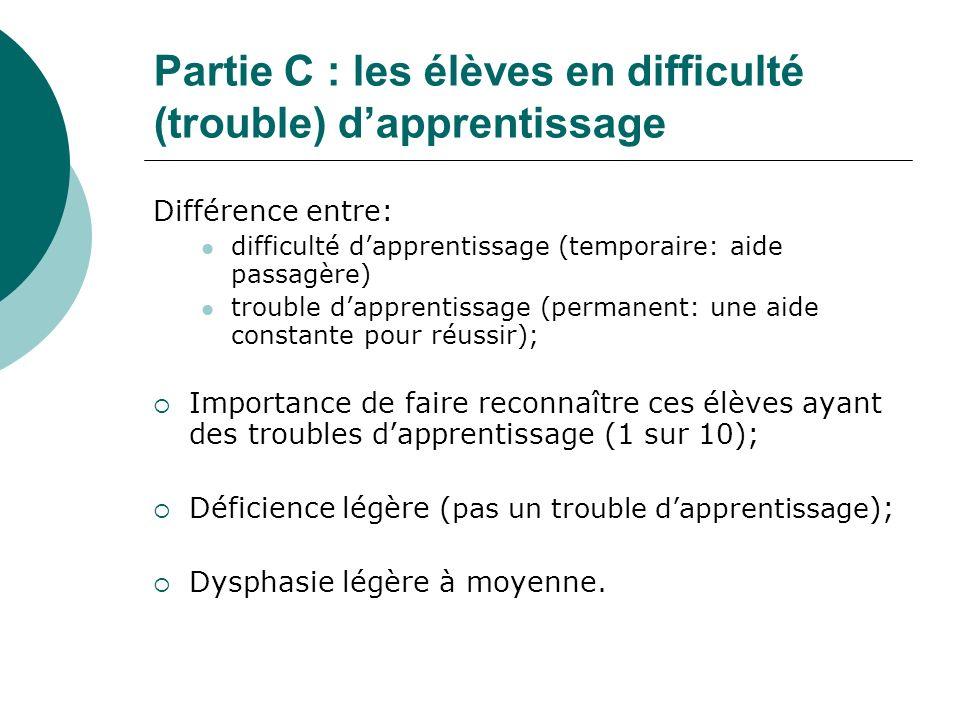 Partie C : les élèves en difficulté (trouble) dapprentissage Différence entre: difficulté dapprentissage (temporaire: aide passagère) trouble dapprent