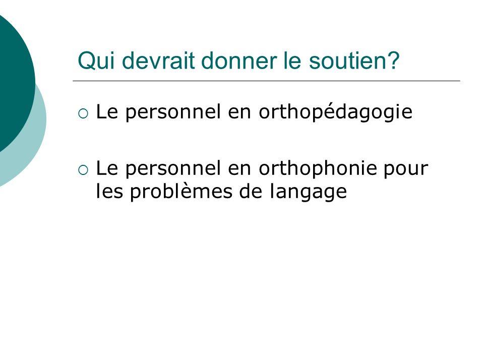 Qui devrait donner le soutien? Le personnel en orthopédagogie Le personnel en orthophonie pour les problèmes de langage