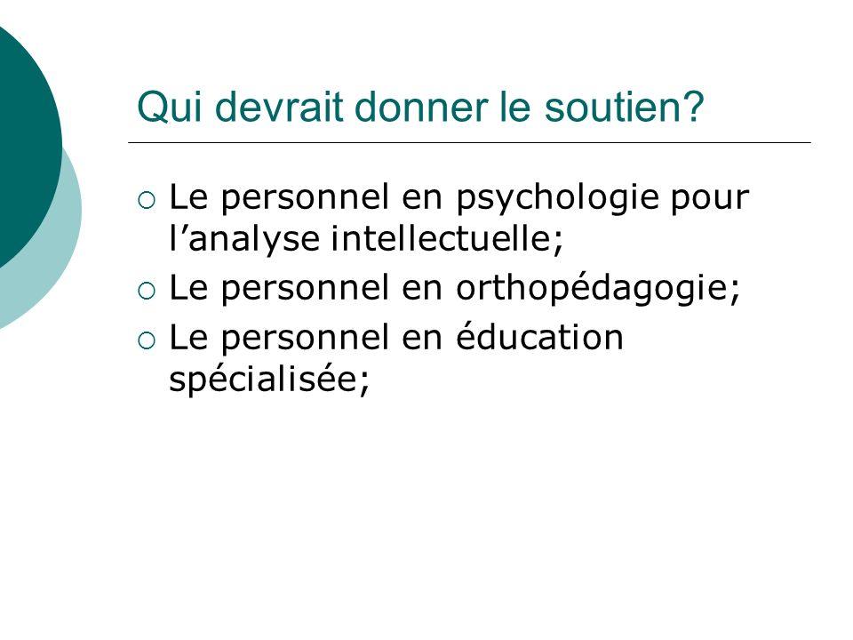 Qui devrait donner le soutien? Le personnel en psychologie pour lanalyse intellectuelle; Le personnel en orthopédagogie; Le personnel en éducation spé