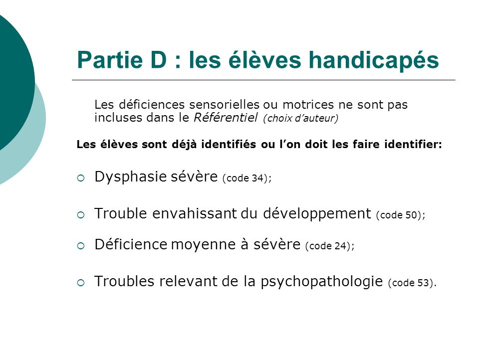 Partie D : les élèves handicapés Les déficiences sensorielles ou motrices ne sont pas incluses dans le Référentiel (choix dauteur) Les élèves sont déj