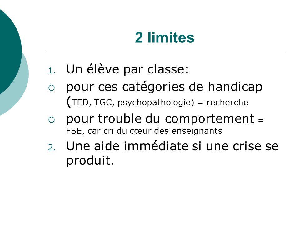 2 limites 1. Un élève par classe: pour ces catégories de handicap ( TED, TGC, psychopathologie) = recherche pour trouble du comportement = FSE, car cr