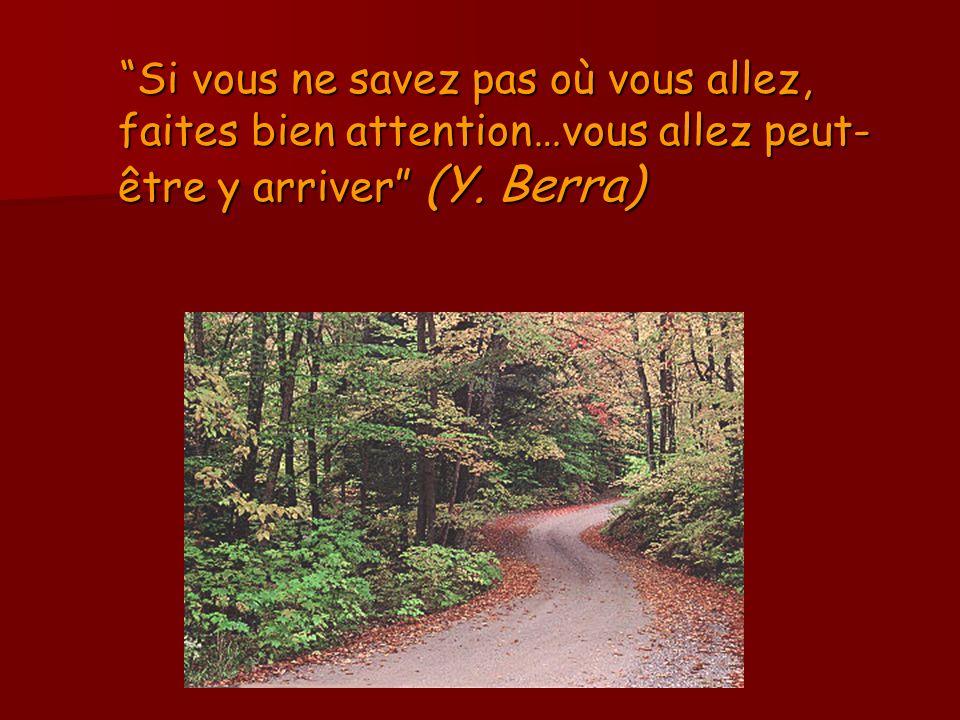 Si vous ne savez pas où vous allez, faites bien attention…vous allez peut- être y arriver (Y. Berra) Si vous ne savez pas où vous allez, faites bien a