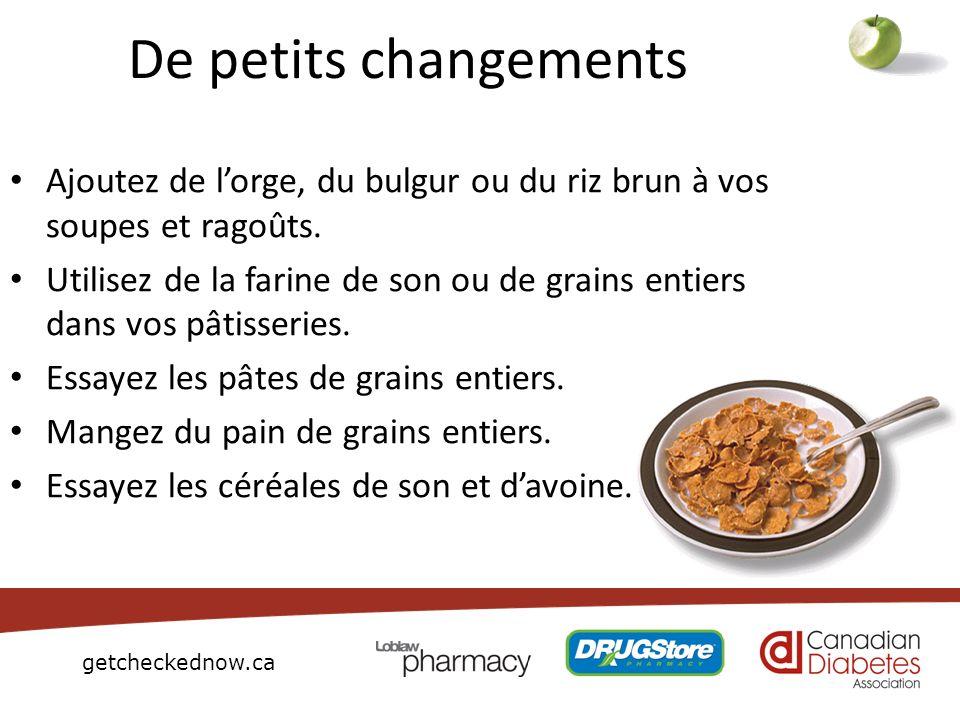 getcheckednow.ca De petits changements Ajoutez de lorge, du bulgur ou du riz brun à vos soupes et ragoûts. Utilisez de la farine de son ou de grains e