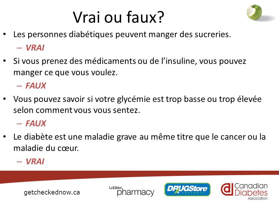 getcheckednow.ca Vrai ou faux? Les personnes diabétiques peuvent manger des sucreries. – VRAI Si vous prenez des médicaments ou de linsuline, vous pou
