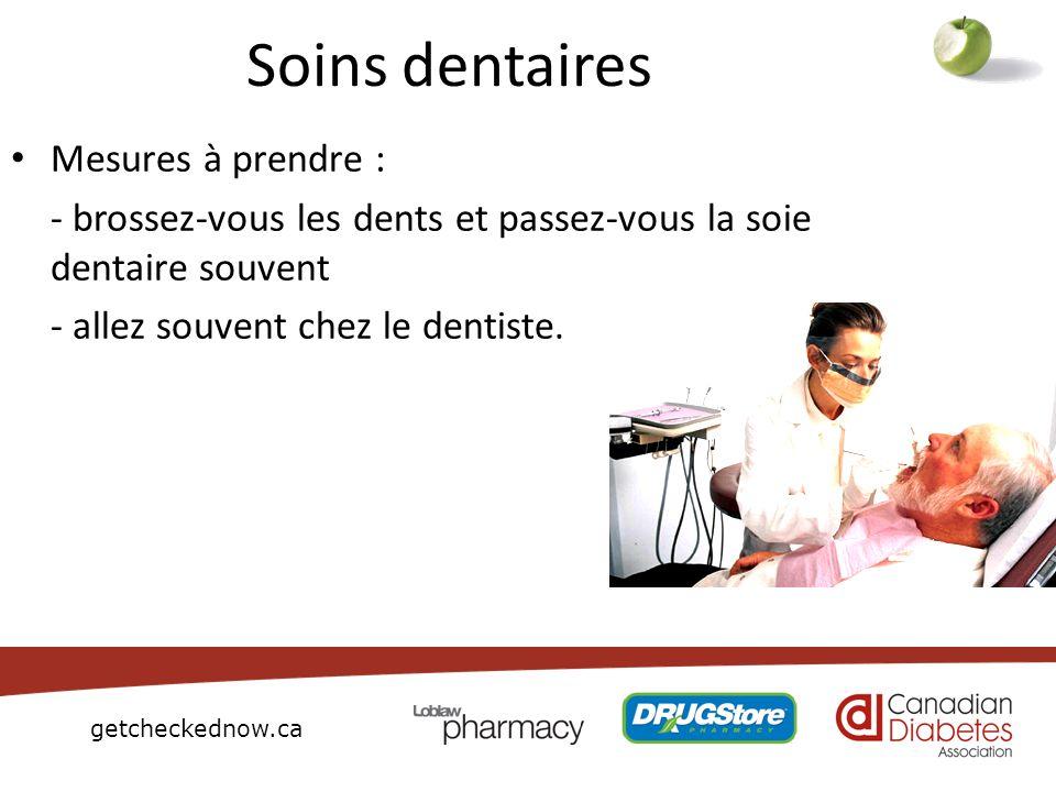 getcheckednow.ca Soins dentaires Mesures à prendre : - brossez-vous les dents et passez-vous la soie dentaire souvent - allez souvent chez le dentiste
