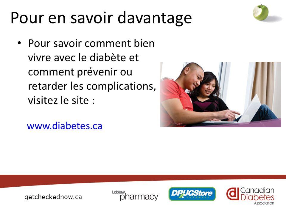getcheckednow.ca Pour en savoir davantage Pour savoir comment bien vivre avec le diabète et comment prévenir ou retarder les complications, visitez le