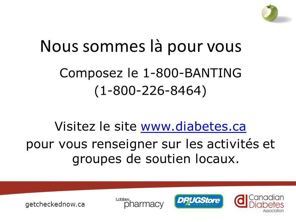 getcheckednow.ca Composez le 1-800-BANTING (1-800-226-8464) Visitez le site www.diabetes.cawww.diabetes.ca pour vous renseigner sur les activités et g
