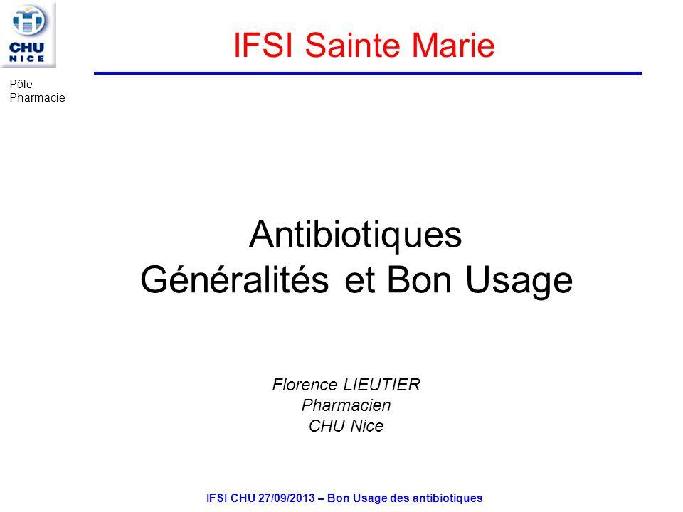 IFSI CHU 27/09/2013 – Bon Usage des antibiotiques Antibiotiques Généralités et Bon Usage Florence LIEUTIER Pharmacien CHU Nice IFSI Sainte Marie Pôle Pharmacie