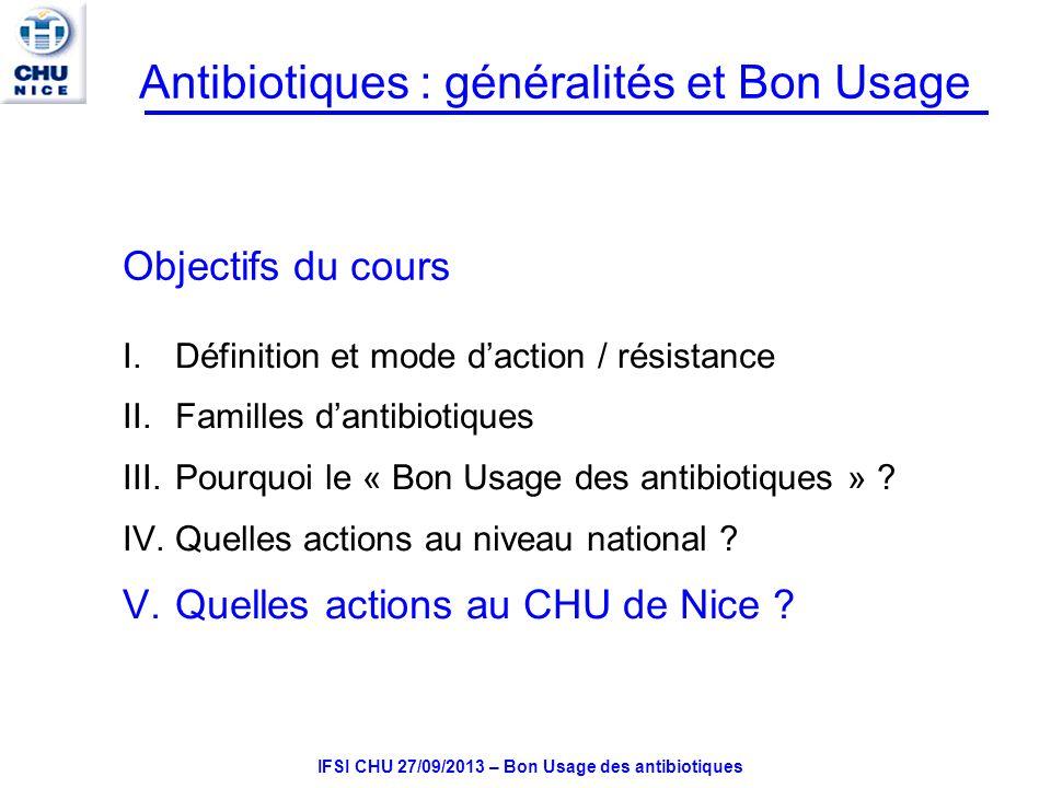 IFSI CHU 27/09/2013 – Bon Usage des antibiotiques Antibiotiques : généralités et Bon Usage Objectifs du cours I.Définition et mode daction / résistance II.Familles dantibiotiques III.Pourquoi le « Bon Usage des antibiotiques » .
