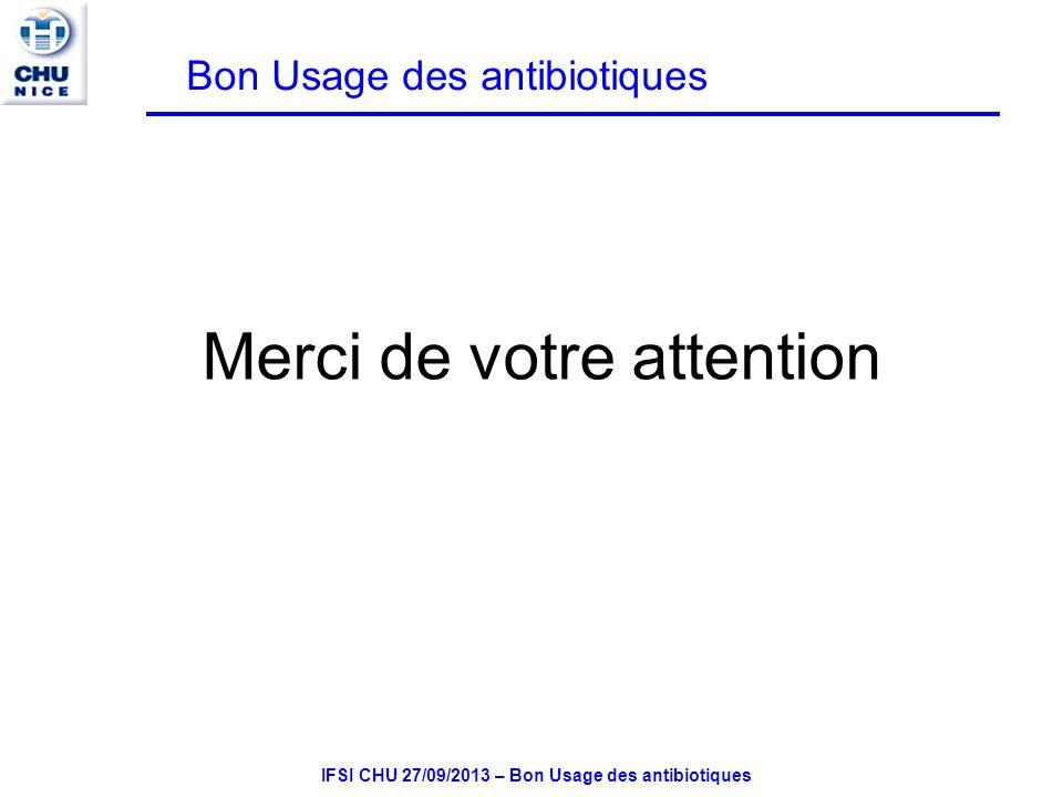 IFSI CHU 27/09/2013 – Bon Usage des antibiotiques Merci de votre attention Bon Usage des antibiotiques