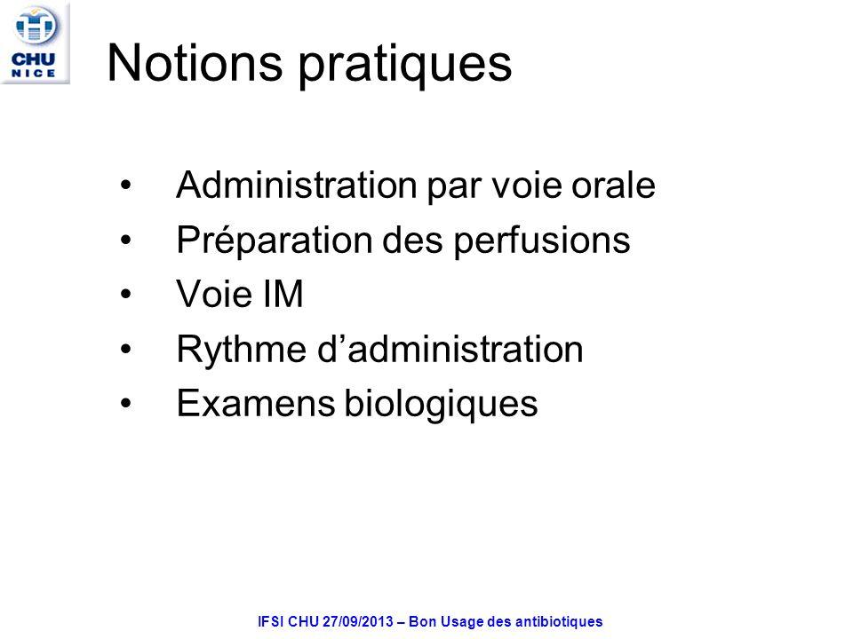 IFSI CHU 27/09/2013 – Bon Usage des antibiotiques Notions pratiques Administration par voie orale Préparation des perfusions Voie IM Rythme dadministration Examens biologiques