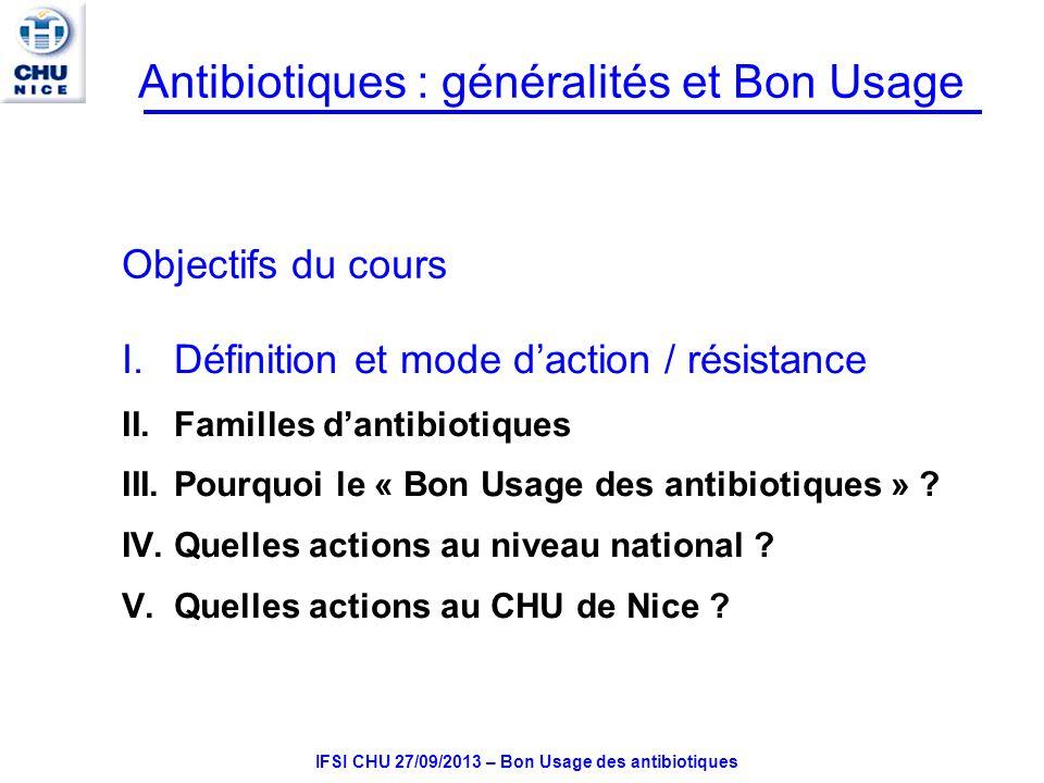 IFSI CHU 27/09/2013 – Bon Usage des antibiotiques Classification des Antibiotiques Regroupés en famille Points communs: –Structure chimique –Spectre – mode daction –Pharmacocinétique –Effets II - Interactions