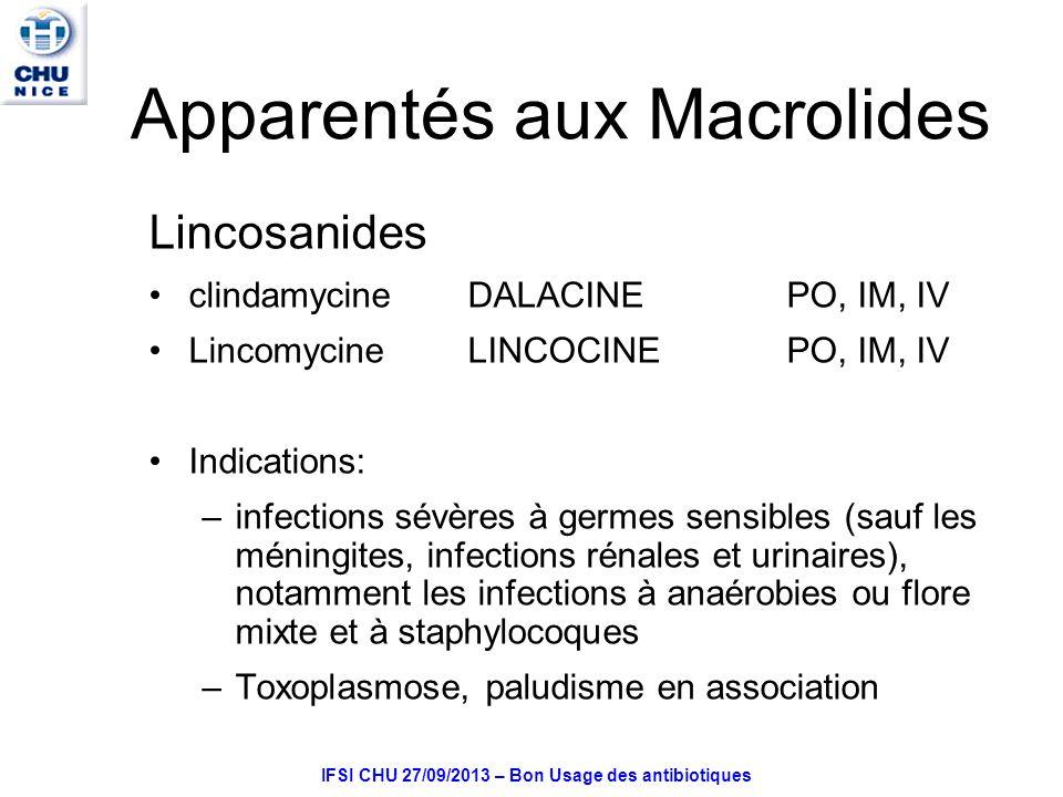 IFSI CHU 27/09/2013 – Bon Usage des antibiotiques Apparentés aux Macrolides Lincosanides clindamycineDALACINE PO, IM, IV Lincomycine LINCOCINEPO, IM, IV Indications: –infections sévères à germes sensibles (sauf les méningites, infections rénales et urinaires), notamment les infections à anaérobies ou flore mixte et à staphylocoques –Toxoplasmose, paludisme en association
