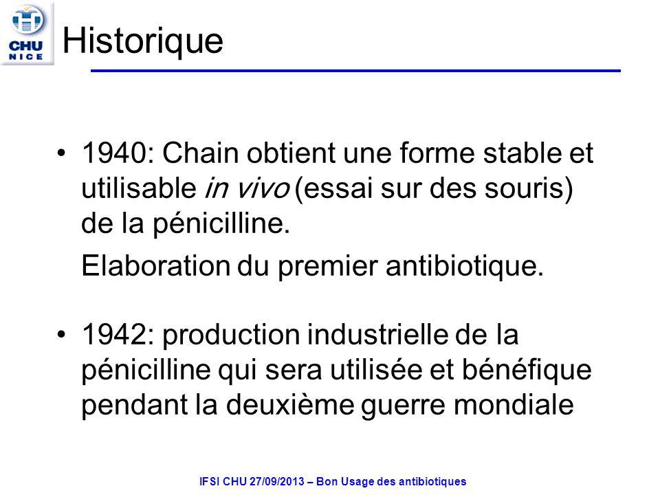 IFSI CHU 27/09/2013 – Bon Usage des antibiotiques Historique 1940: Chain obtient une forme stable et utilisable in vivo (essai sur des souris) de la pénicilline.