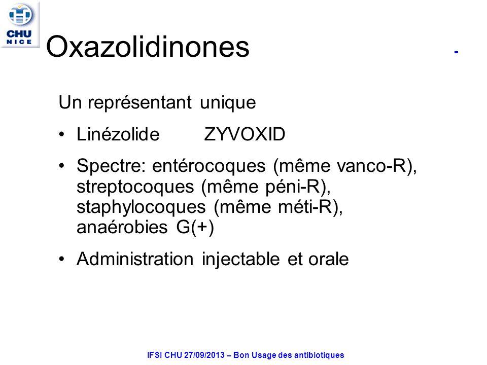 IFSI CHU 27/09/2013 – Bon Usage des antibiotiques Oxazolidinones Un représentant unique Linézolide ZYVOXID Spectre: entérocoques (même vanco-R), streptocoques (même péni-R), staphylocoques (même méti-R), anaérobies G(+) Administration injectable et orale