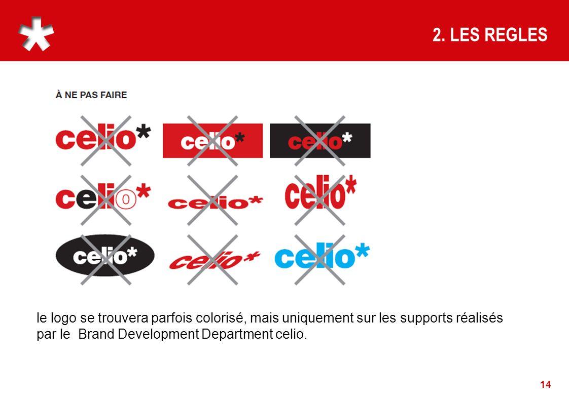 14 2. LES REGLES le logo se trouvera parfois colorisé, mais uniquement sur les supports réalisés par le Brand Development Department celio.