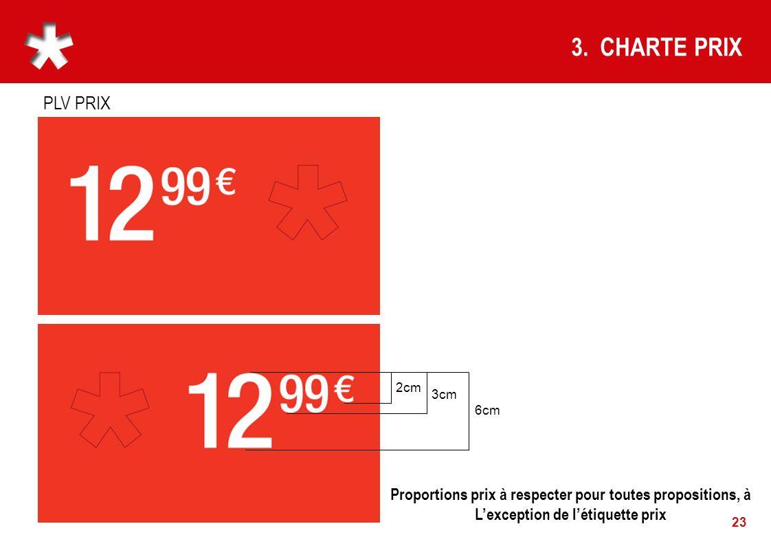23 3. CHARTE PRIX Proportions prix à respecter pour toutes propositions, à Lexception de létiquette prix 6cm 3cm 2cm PLV PRIX
