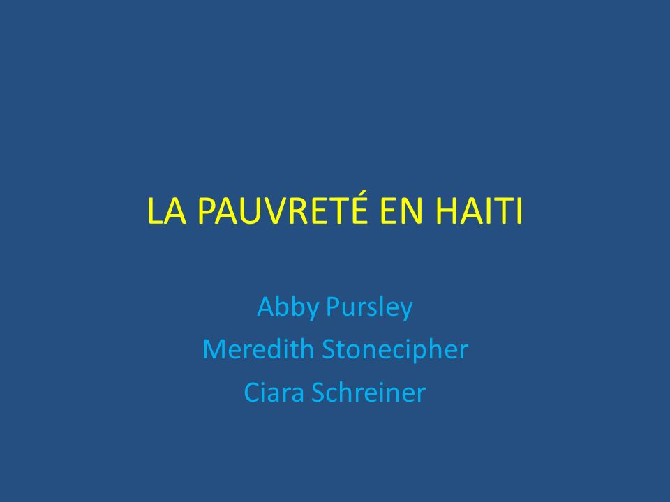 LA PAUVRETÉ EN HAITI Abby Pursley Meredith Stonecipher Ciara Schreiner