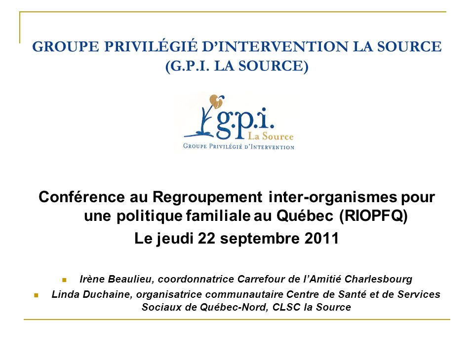GROUPE PRIVILÉGIÉ DINTERVENTION LA SOURCE (G.P.I. LA SOURCE) Conférence au Regroupement inter-organismes pour une politique familiale au Québec (RIOPF