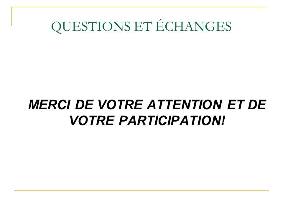 QUESTIONS ET ÉCHANGES MERCI DE VOTRE ATTENTION ET DE VOTRE PARTICIPATION!