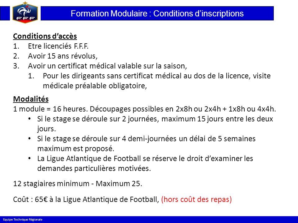 Formation Modulaire : Conditions dinscriptions Equipe Technique Régionale Conditions daccès 1.Etre licenciés F.F.F. 2.Avoir 15 ans révolus, 3.Avoir un