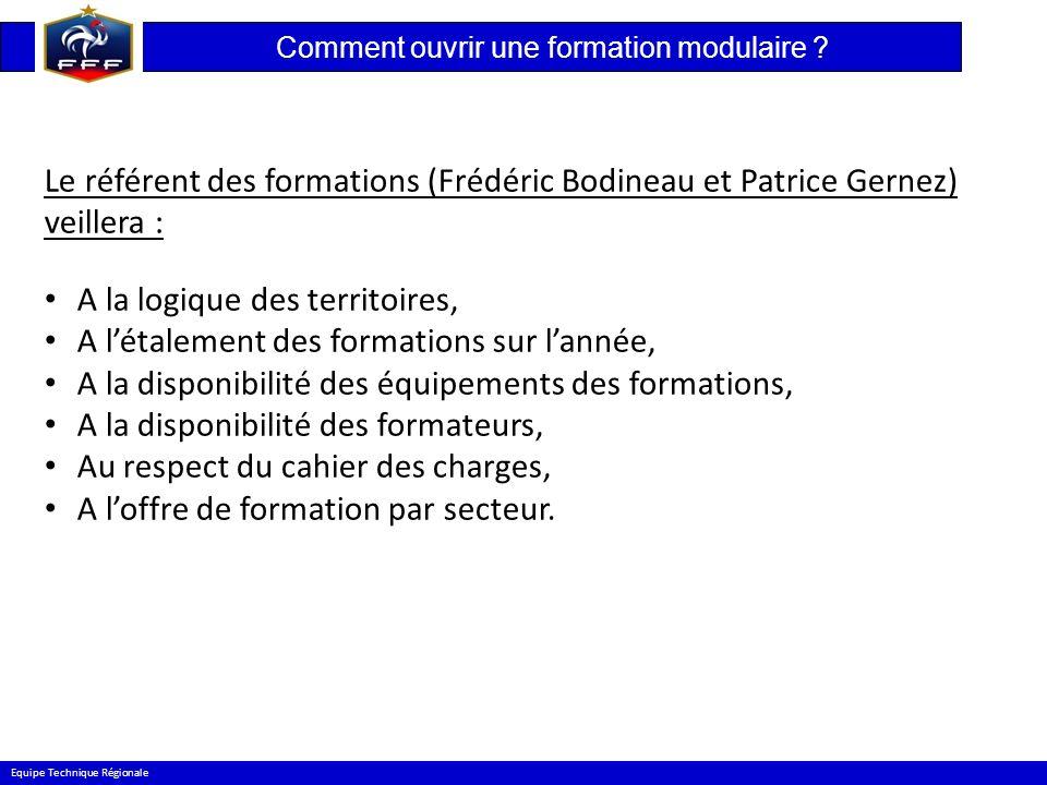 Comment ouvrir une formation modulaire ? Equipe Technique Régionale Le référent des formations (Frédéric Bodineau et Patrice Gernez) veillera : A la l