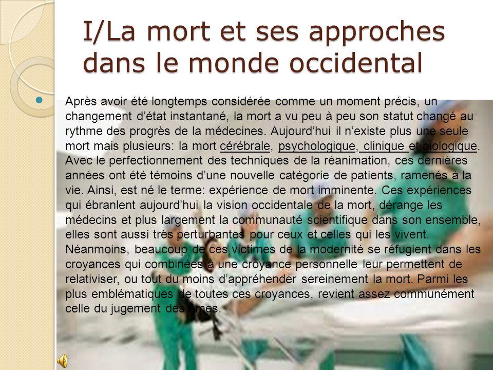 I/La mort et ses approches dans le monde occidental Après avoir été longtemps considérée comme un moment précis, un changement détat instantané, la mort a vu peu à peu son statut changé au rythme des progrès de la médecines.