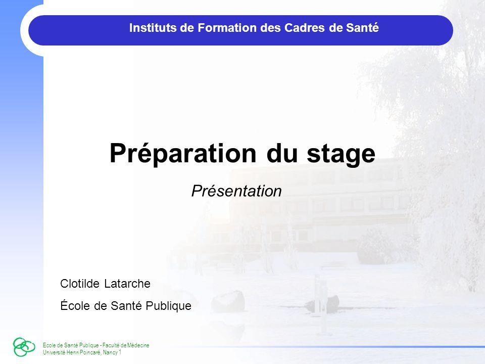Ecole de Santé Publique - Faculté de Médecine Université Henri Poincaré, Nancy 1 Préparation du stage Présentation Instituts de Formation des Cadres de Santé Clotilde Latarche École de Santé Publique