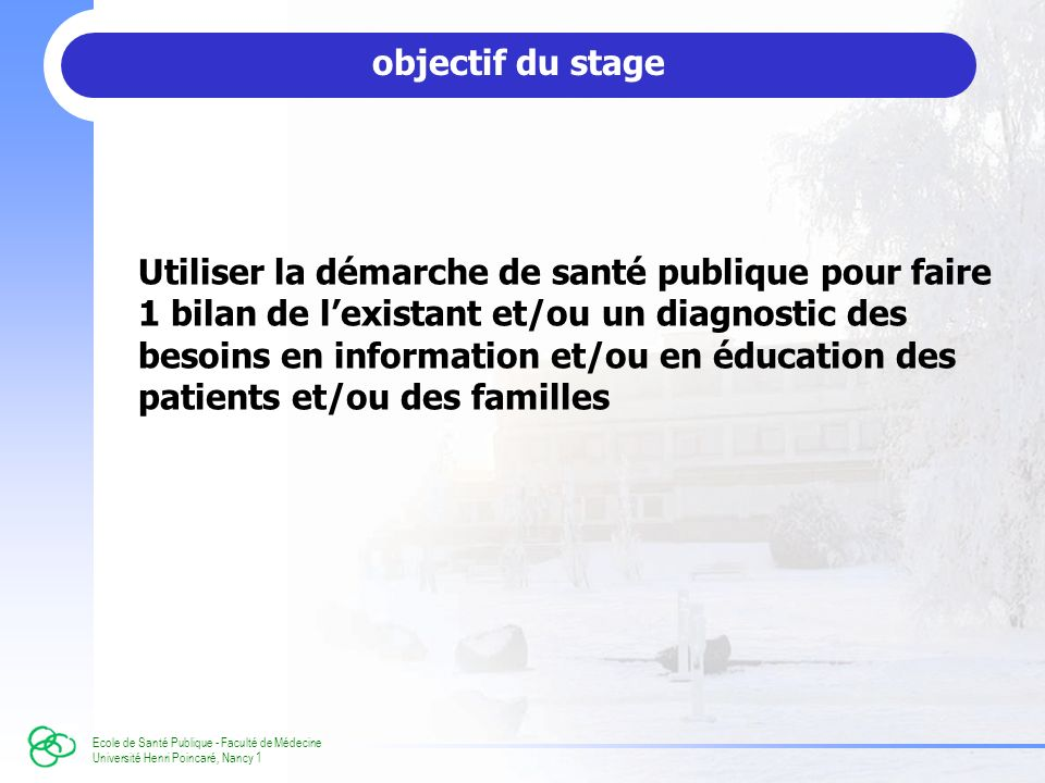 Ecole de Santé Publique - Faculté de Médecine Université Henri Poincaré, Nancy 1 objectif du stage Utiliser la démarche de santé publique pour faire 1 bilan de lexistant et/ou un diagnostic des besoins en information et/ou en éducation des patients et/ou des familles