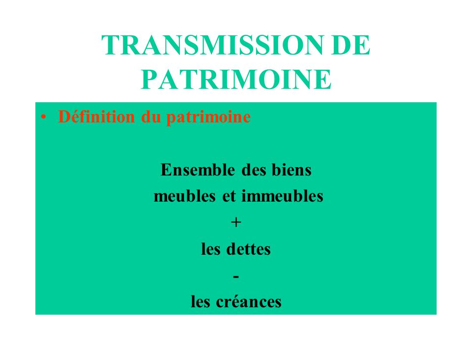 TRANSMISSION DE PATRIMOINE Définition du patrimoine Ensemble des biens meubles et immeubles + les dettes - les créances