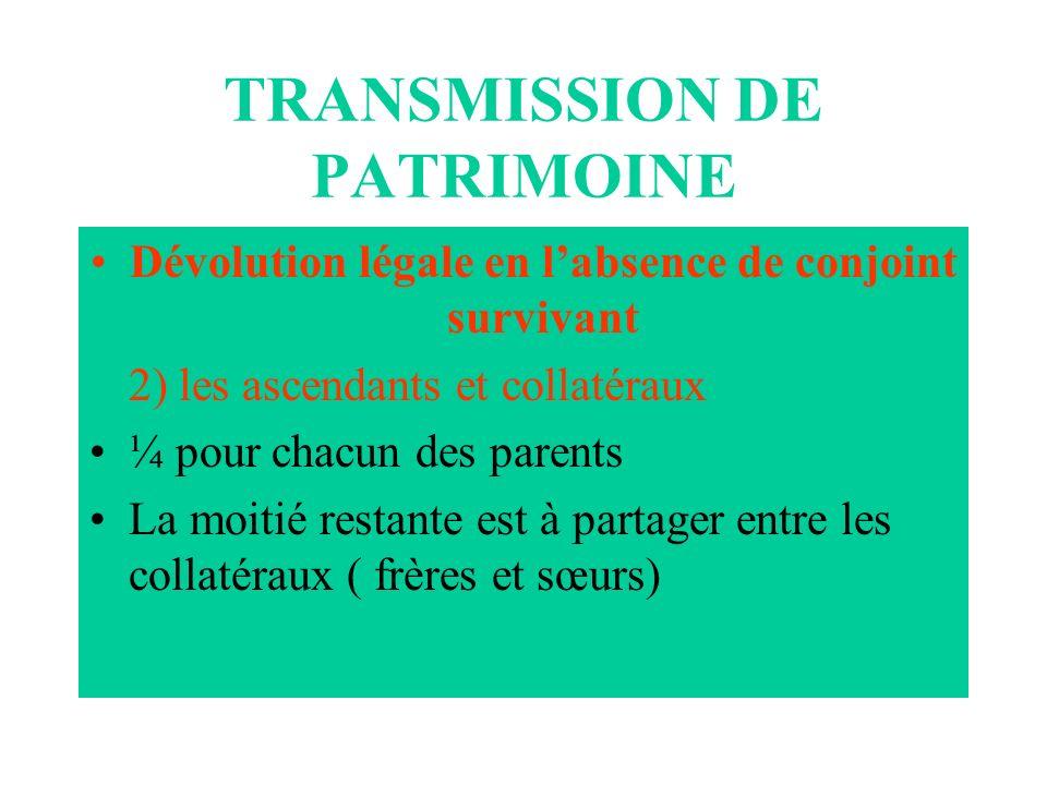 TRANSMISSION DE PATRIMOINE Dévolution légale en labsence de conjoint survivant 2) les ascendants et collatéraux ¼ pour chacun des parents La moitié re