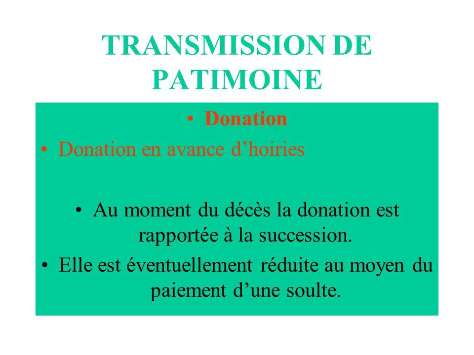 TRANSMISSION DE PATIMOINE Donation Donation en avance dhoiries Au moment du décès la donation est rapportée à la succession. Elle est éventuellement r