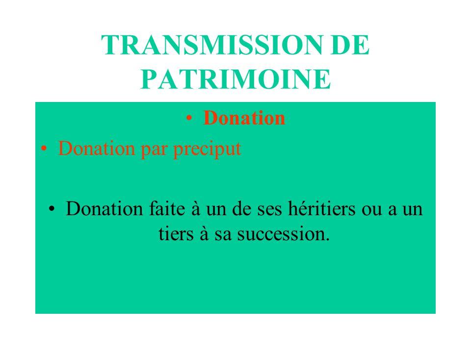 TRANSMISSION DE PATRIMOINE Donation Donation par preciput Donation faite à un de ses héritiers ou a un tiers à sa succession.