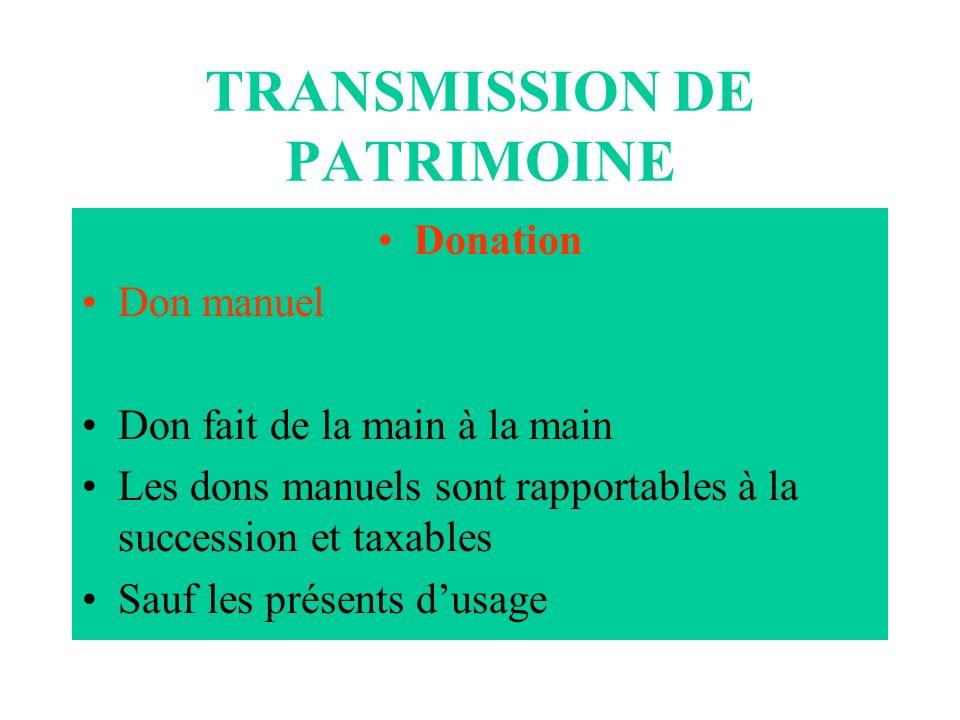 TRANSMISSION DE PATRIMOINE Donation Don manuel Don fait de la main à la main Les dons manuels sont rapportables à la succession et taxables Sauf les p