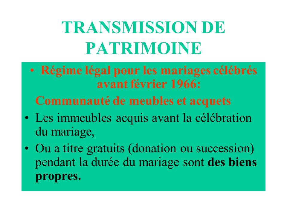 TRANSMISSION DE PATRIMOINE Régime légal pour les mariages célébrés avant février 1966: Communauté de meubles et acquets Les immeubles acquis avant la