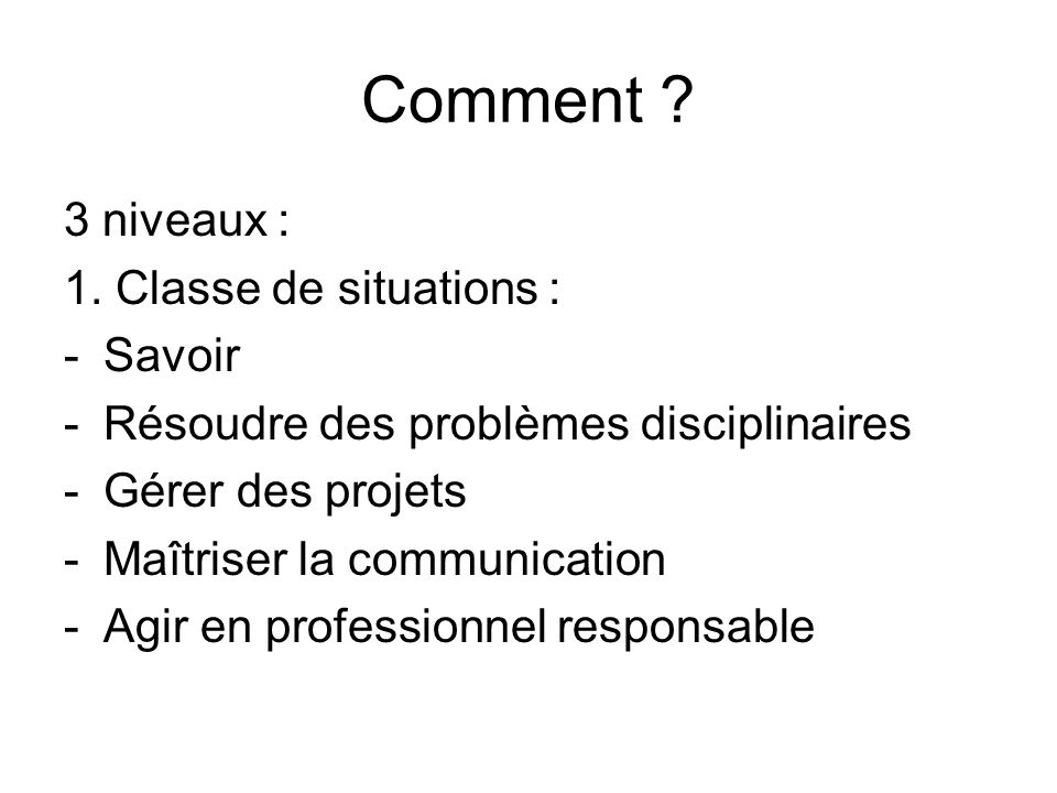 Comment ? 3 niveaux : 1. Classe de situations : -Savoir -Résoudre des problèmes disciplinaires -Gérer des projets -Maîtriser la communication -Agir en