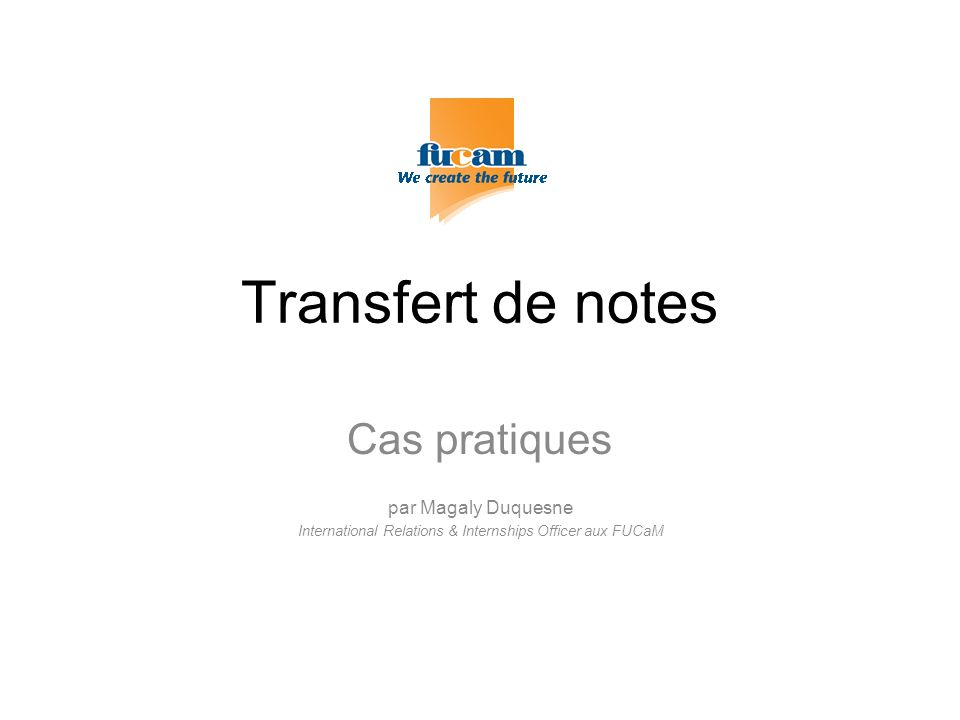 Transfert de notes Cas pratiques par Magaly Duquesne International Relations & Internships Officer aux FUCaM